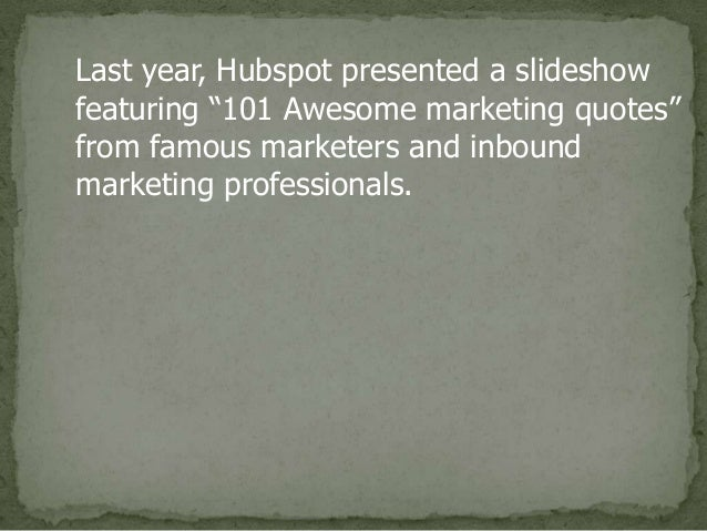 "Last year, Hubspot presented a slideshow featuring ""101 Awesome marketing quotes"" from famous marketers and inbound market..."