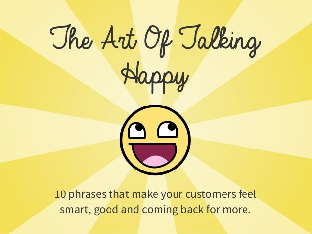 The Art Of Talking 10 phrases that make your customers feel smart, good and coming back for more. Happy
