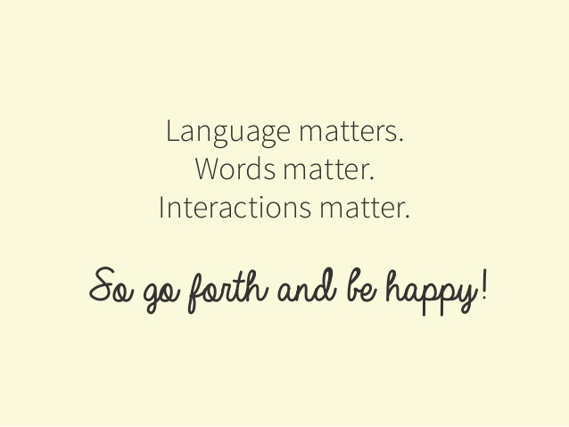 Language matters. Words matter. Interactions matter. So go forth and be happy!
