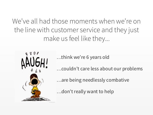 We've all had those moments when we're on the line with customer service and they just make us feel like they... …think we...
