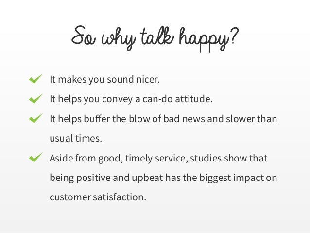 So why talk happy? It makes you sound nicer. It helps you convey a can-do attitude. It helps buffer the blow of bad news a...