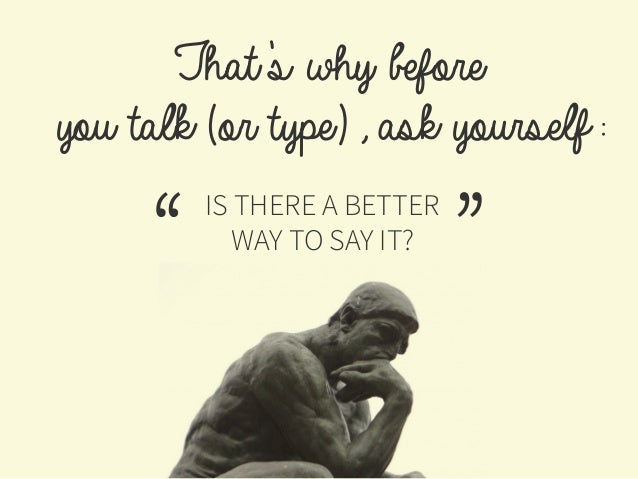 That's why before you talk (or type), ask yourself: IS THERE A BETTER WAY TO SAY IT?