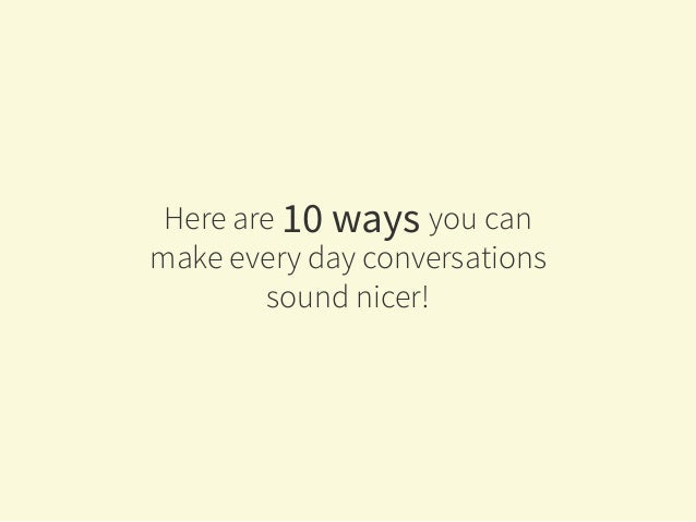 Here are 10 ways you can make every day conversations sound nicer!
