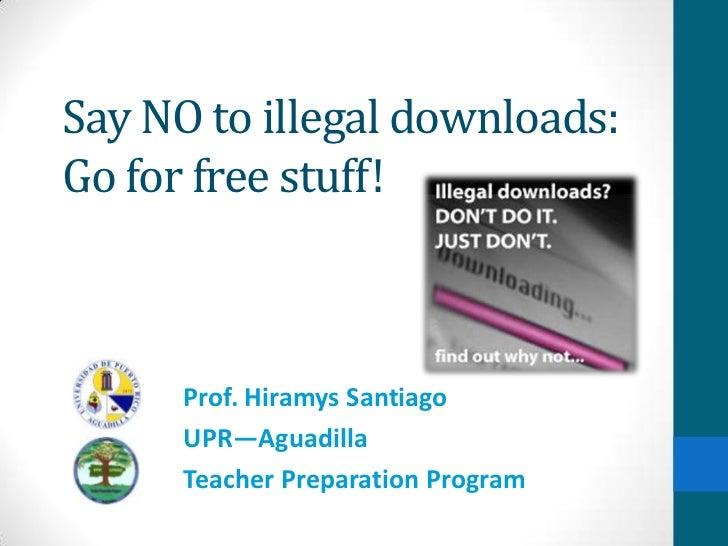 Say NO to illegal downloads:Go for free stuff!      Prof. Hiramys Santiago      UPR—Aguadilla      Teacher Preparation Pro...