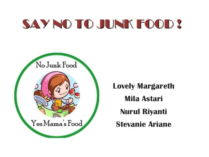 SAY NO TO JUNK FOOD ! Lovely Margareth Mila Astari Nurul Riyanti Stevanie Ariane