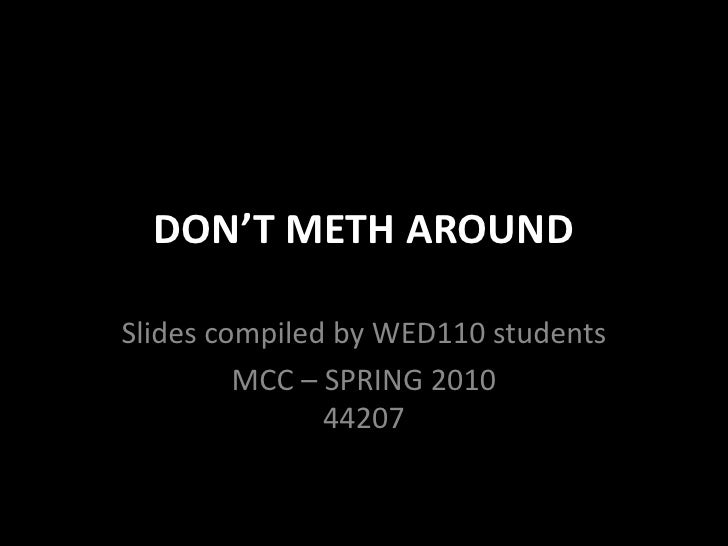 DON'T METH AROUND<br />Slides compiled by WED110 students<br />MCC – SPRING 201044207<br />