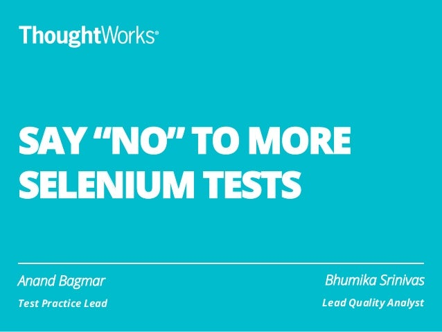 "SAY ""NO"" TO MORE SELENIUM TESTS Anand Bagmar Test Practice Lead Bhumika Srinivas Lead Quality Analyst"