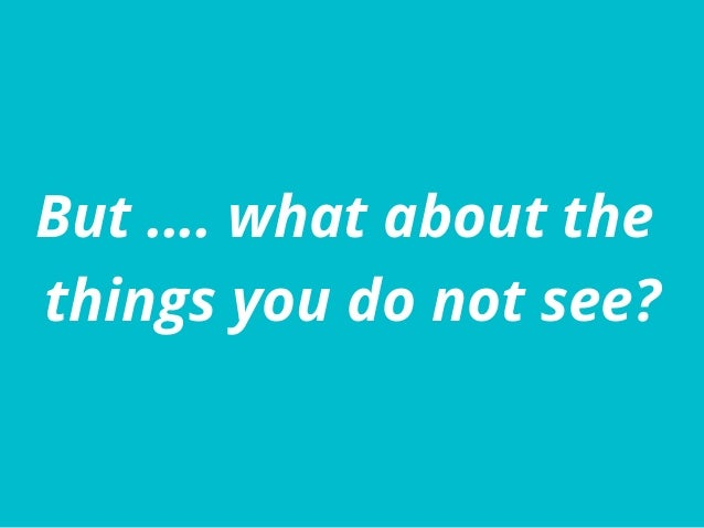 But …. what about the things you do not see?
