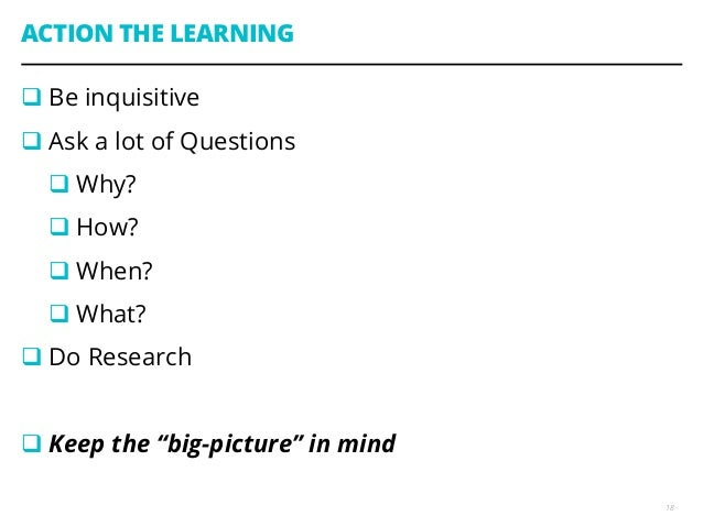 ACTION THE LEARNING qBe inquisitive qAsk a lot of Questions qWhy? qHow? qWhen? qWhat? qDo Research qKeep t...