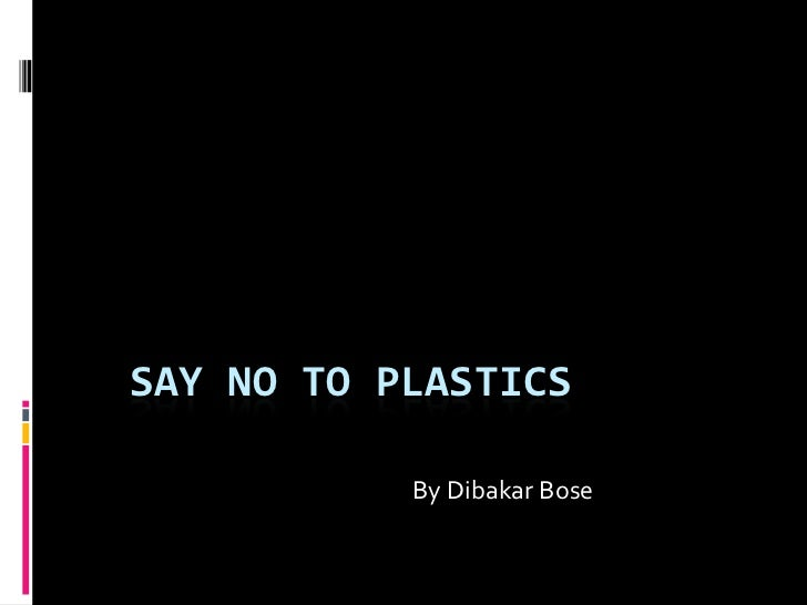 SAY NO TO PLASTICS           By Dibakar Bose