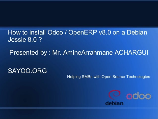 How to install Odoo / OpenERP v8.0 on a Debian Jessie 8.0 ? Presented by : Mr. AmineArrahmane ACHARGUI SAYOO.ORG Helping S...