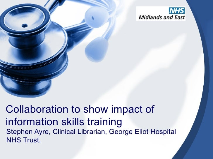 Collaboration to show impact ofinformation skills trainingStephen Ayre, Clinical Librarian, George Eliot HospitalNHS Trust.