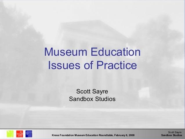 Scott Sayre Sandbox StudiosKress Foundation Museum Education Roundtable, February 6, 2008 Museum Education Issues of Pract...