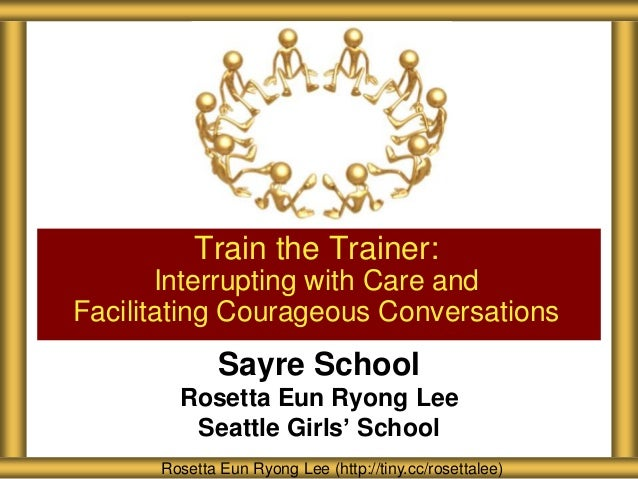 Sayre School Rosetta Eun Ryong Lee Seattle Girls' School Train the Trainer: Interrupting with Care and Facilitating Courag...