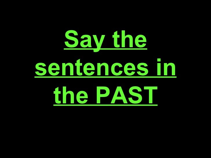 Say the sentences in the PAST