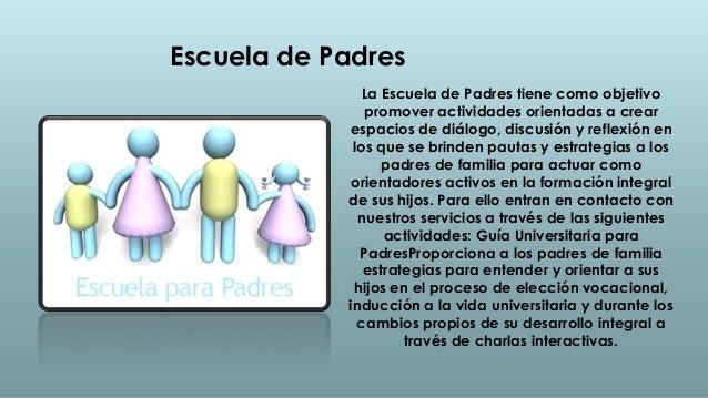 Escuela de Padres               La Escuela de Padres tiene como objetivo               promover actividades orientadas a c...