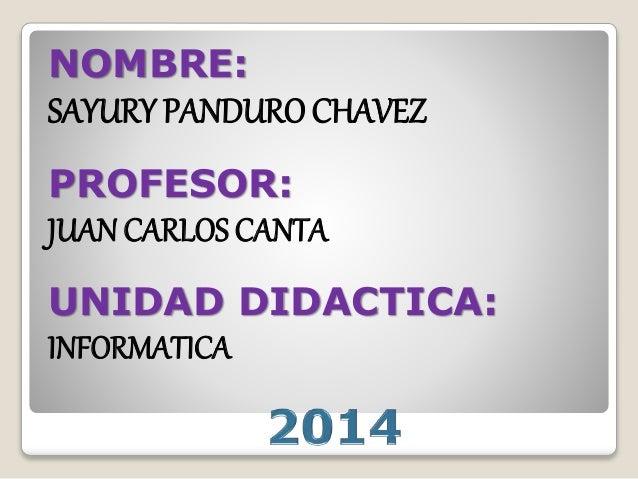 NOMBRE: SAYURY PANDURO CHAVEZ PROFESOR: JUAN CARLOS CANTA UNIDAD DIDACTICA: INFORMATICA