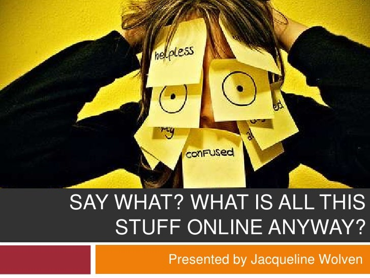 SAY WHAT? WHAT IS ALL THIS     STUFF ONLINE ANYWAY?         Presented by Jacqueline Wolven