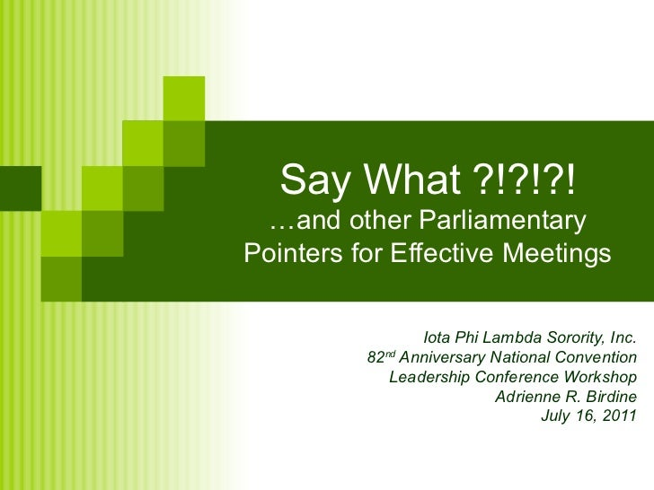 Say What ?!?!?! …and other Parliamentary Pointers for Effective Meetings Iota Phi Lambda Sorority, Inc. 82 nd  Anniversary...