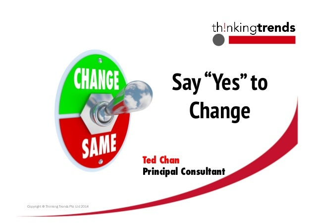 """Say""""Yes""""to Change Copyright @ Thinking Trends Pte Ltd 2014 Ted Chan Principal Consultant"""