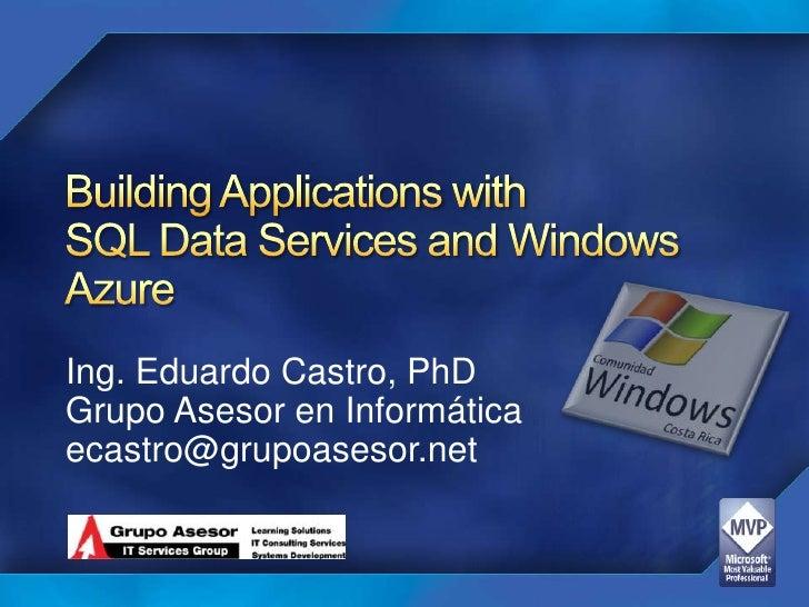 Building Applications with SQL Data Services and Windows Azure <br />Ing. Eduardo Castro, PhD<br />Grupo Asesor en Informá...
