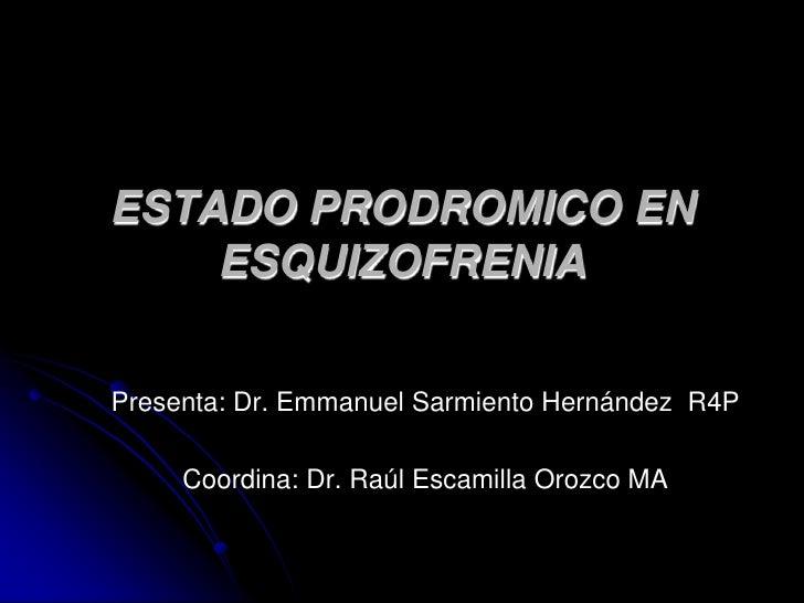 Presenta: Dr. Emmanuel Sarmiento Hernández  R4P<br />Coordina: Dr. Raúl Escamilla Orozco MA<br />ESTADO PRODROMICO EN ESQU...
