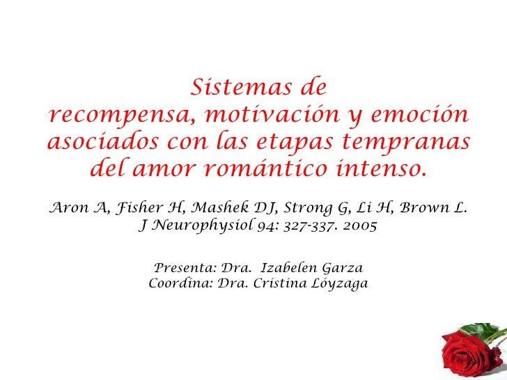Sistemas de recompensa, motivación y emoción asociados con las etapas tempranas del amor romántico intenso.Aron A, Fisher ...