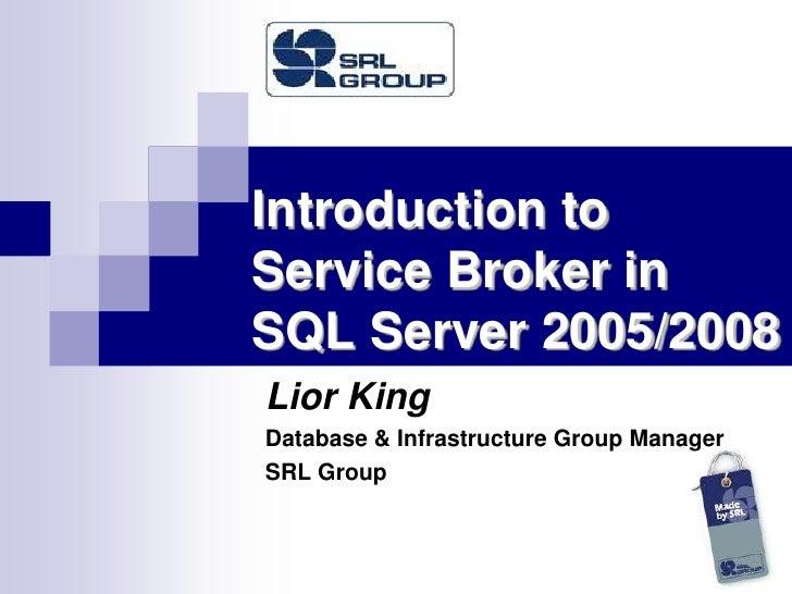 Introduction to Service Broker inSQL Server 2005/2008<br />Lior King<br />Database & Infrastructure Group Manager<br />SRL...
