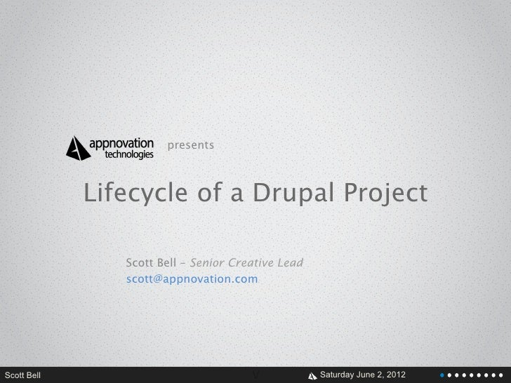 presents             Lifecycle of a Drupal Project                Scott Bell – Senior Creative Lead                scott@a...