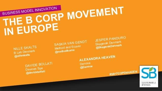 #SB17COPENHAGEN BUSINESS MODEL INNOVATION THE B CORP MOVEMENT IN EUROPE NILLE SKALTS B Lab Denmark @nilleskalts SASKIA VAN...
