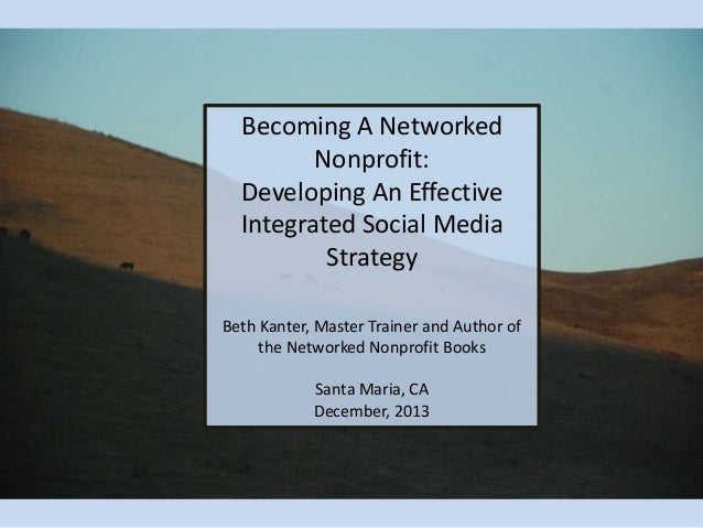 Becoming A Networked Nonprofit: Developing An Effective Integrated Social Media Strategy Beth Kanter, Master Trainer and A...