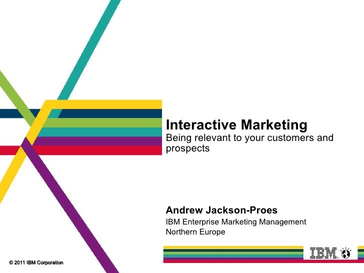 Interactive Marketing Being relevant to your customers and prospects Andrew Jackson-Proes IBM Enterprise Marketing Managem...