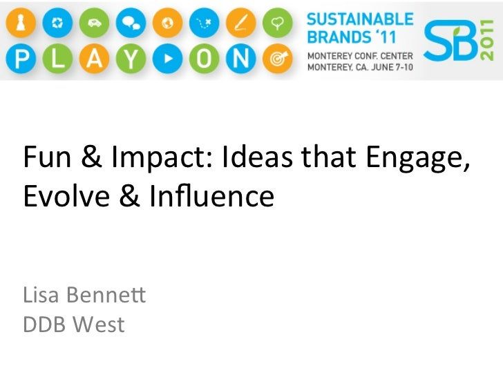 Fun	  &	  Impact:	  Ideas	  that	  Engage,	  Evolve	  &	  Influence	  Lisa	  Benne;	  DDB	  West