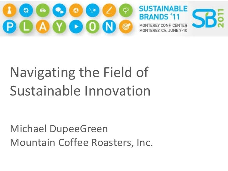 Navigating the Field of Sustainable Innovation Michael Dupee Green Mountain Coffee Roasters, Inc.
