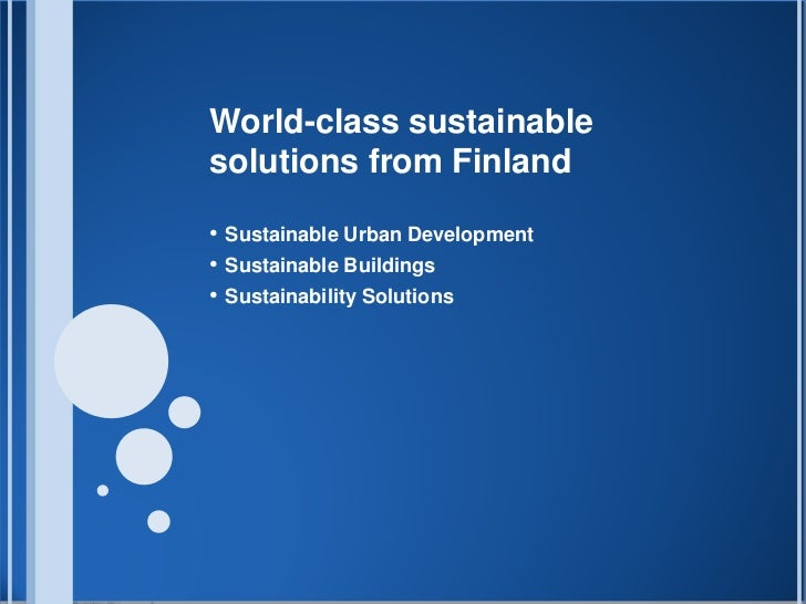 World-class sustainablesolutions from Finland• Sustainable Urban Development• Sustainable Buildings• Sustainability Soluti...