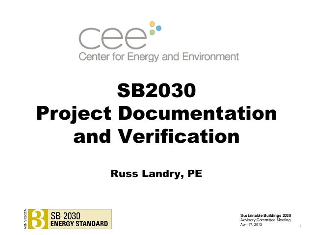SB2030Project Documentationand VerificationSustainable Buildings 2030Advisory Committee MeetingApril 17, 2013 1Russ Landry...