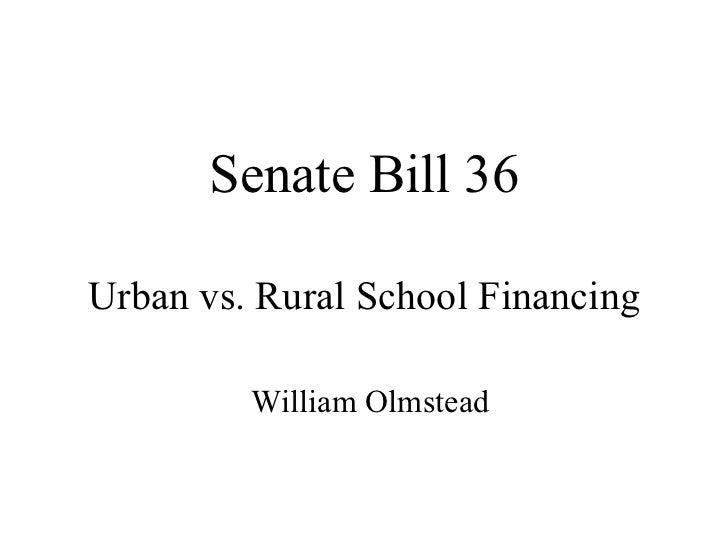 Senate Bill 36 Urban vs. Rural School Financing William Olmstead