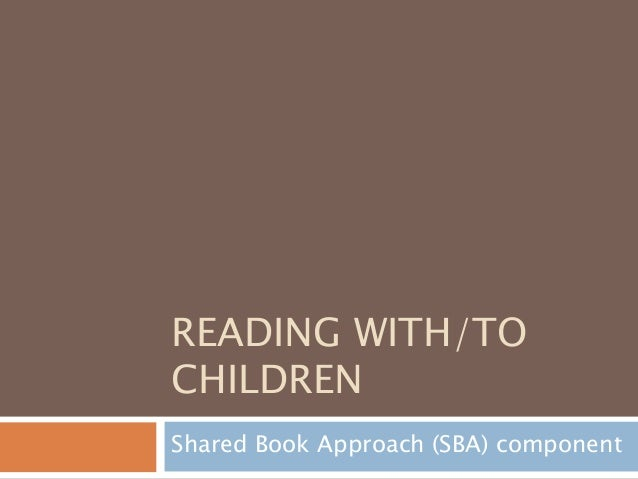 READING WITH/TO CHILDREN Shared Book Approach (SBA) component