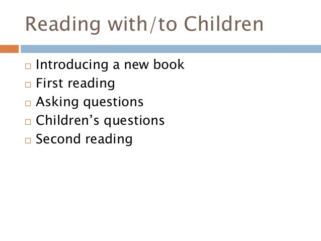 Reading with/to Children  Introducing a new book  First reading  Asking questions  Children's questions  Second readi...