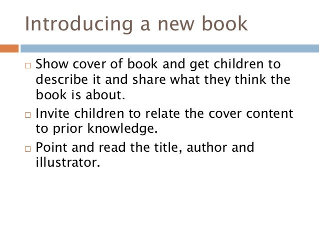 Introducing a new book  Show cover of book and get children to describe it and share what they think the book is about. ...