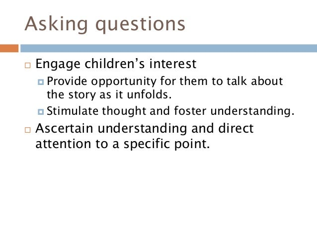 Asking questions  Engage children's interest  Provide opportunity for them to talk about the story as it unfolds.  Stim...