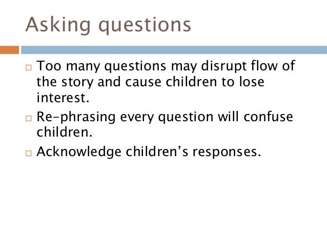 Asking questions  Too many questions may disrupt flow of the story and cause children to lose interest.  Re-phrasing eve...
