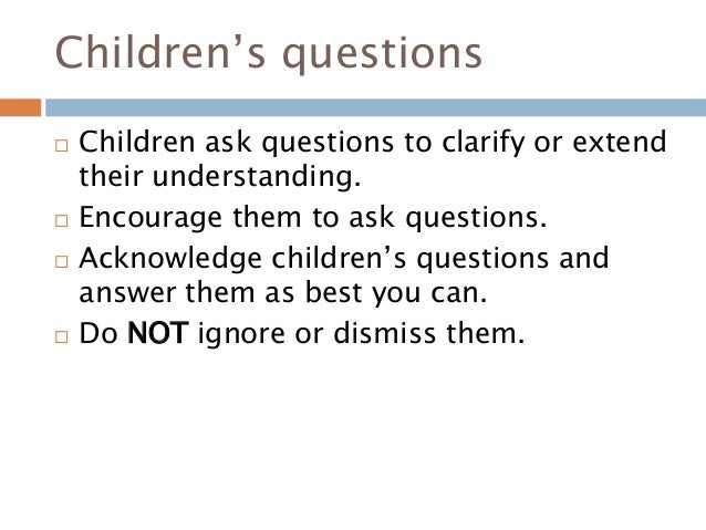 Children's questions  Children ask questions to clarify or extend their understanding.  Encourage them to ask questions....