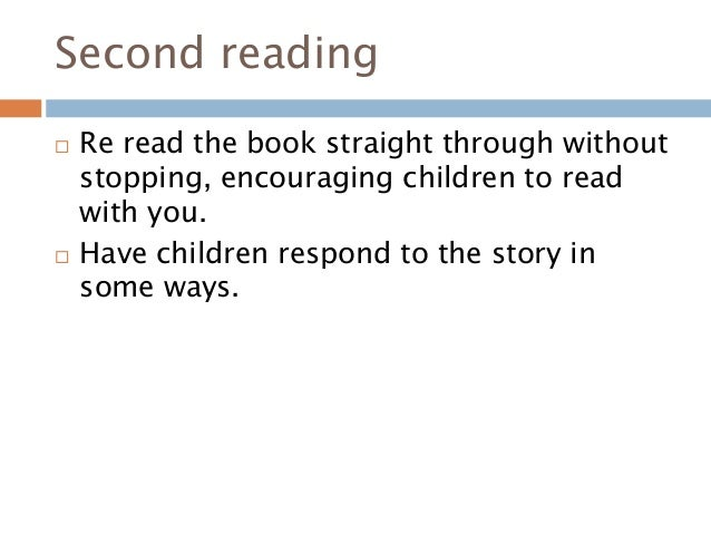 Second reading  Re read the book straight through without stopping, encouraging children to read with you.  Have childre...