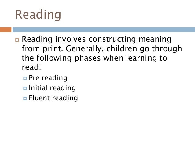 Reading  Reading involves constructing meaning from print. Generally, children go through the following phases when learn...