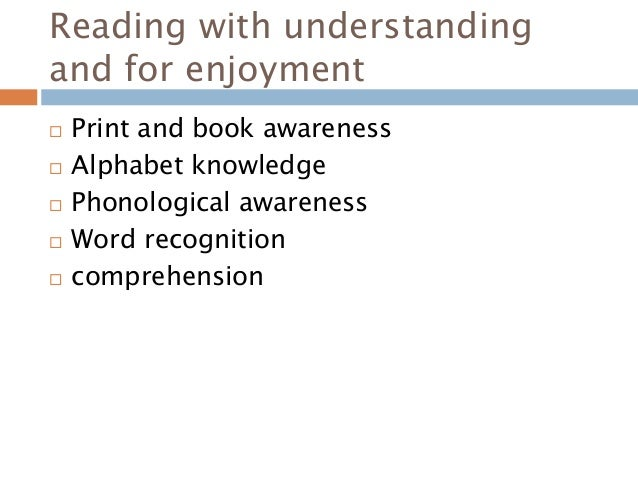 Reading with understanding and for enjoyment  Print and book awareness  Alphabet knowledge  Phonological awareness  Wo...