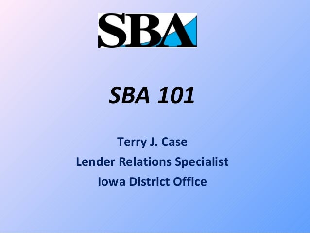 SBA 101 Terry J. Case Lender Relations Specialist Iowa District Office