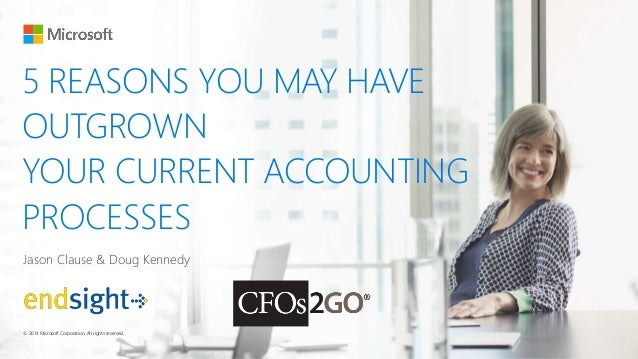 5 REASONS YOU MAY HAVE OUTGROWN YOUR CURRENT ACCOUNTING PROCESSES Jason Clause & Doug Kennedy © 2014 Microsoft Corporation...