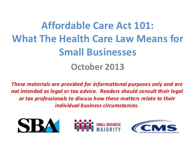 Affordable Care Act 101: What The Health Care Law Means for Small Businesses October 2013 These materials are provided for...