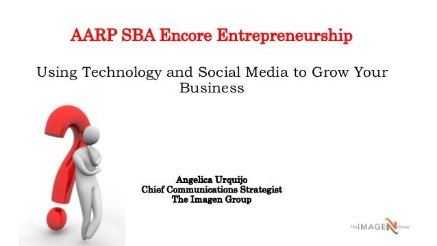 AARP SBA Encore Entrepreneurship Using Technology and Social Media to Grow Your Business Angelica Urquijo Chief Communicat...
